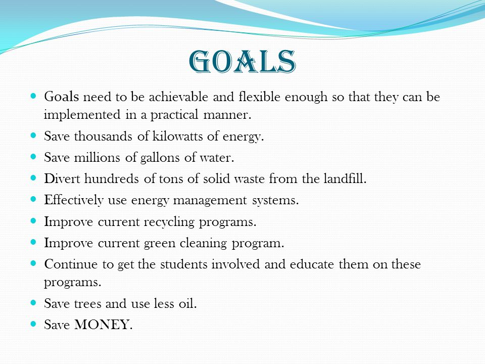 Goals Goals need to be achievable and flexible enough so that they can be implemented in a practical manner.