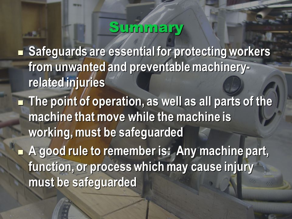 Summary Safeguards are essential for protecting workers from unwanted and preventable machinery-related injuries.