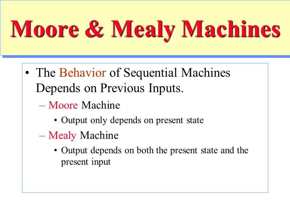 Moore & Mealy Machines The Behavior of Sequential Machines Depends on Previous Inputs. Moore Machine.