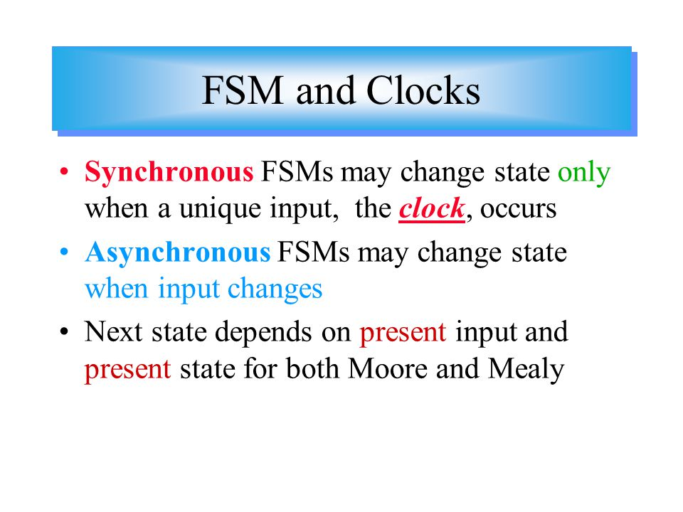 FSM and Clocks Synchronous FSMs may change state only when a unique input, the clock, occurs. Asynchronous FSMs may change state when input changes.
