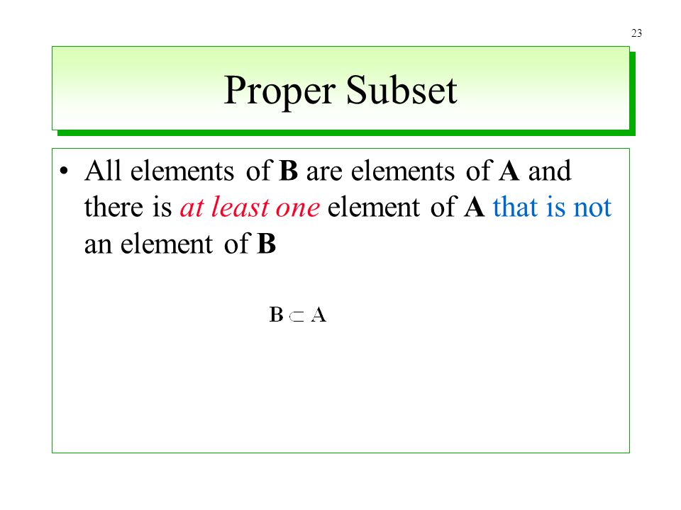 Proper Subset All elements of B are elements of A and there is at least one element of A that is not an element of B.