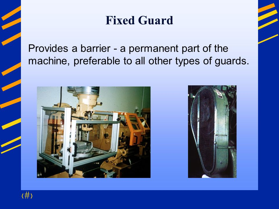 Fixed Guard Provides a barrier - a permanent part of the machine, preferable to all other types of guards.