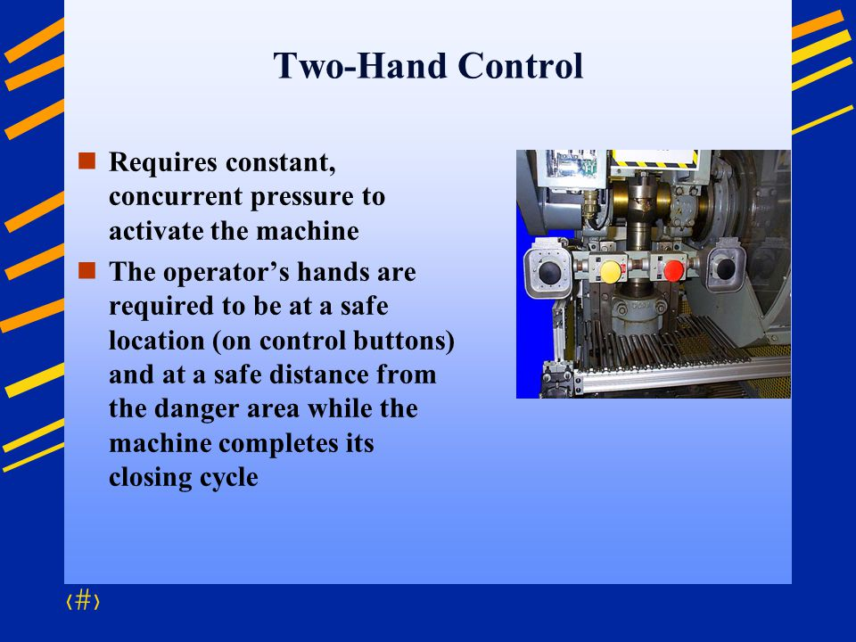 Two-Hand Control Requires constant, concurrent pressure to activate the machine.