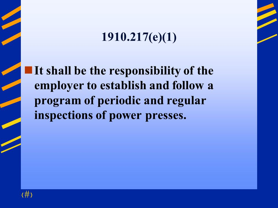 1910.217(e)(1) It shall be the responsibility of the employer to establish and follow a program of periodic and regular inspections of power presses.