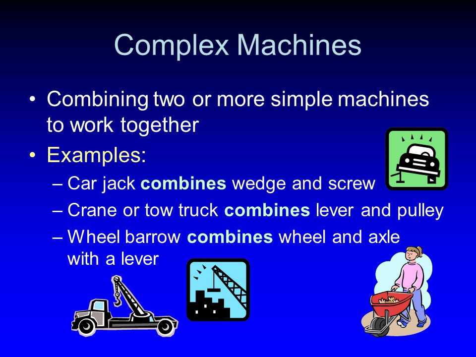 Complex Machines Combining two or more simple machines to work together. Examples: Car jack combines wedge and screw.
