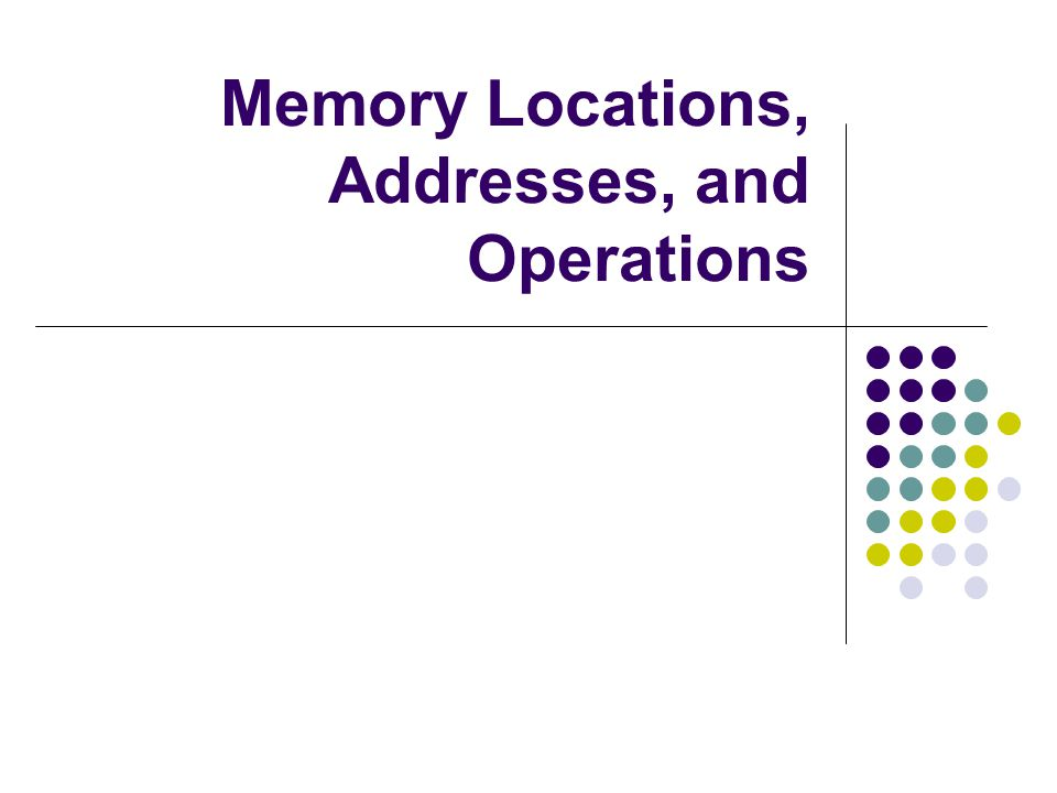 Memory Locations, Addresses, and Operations