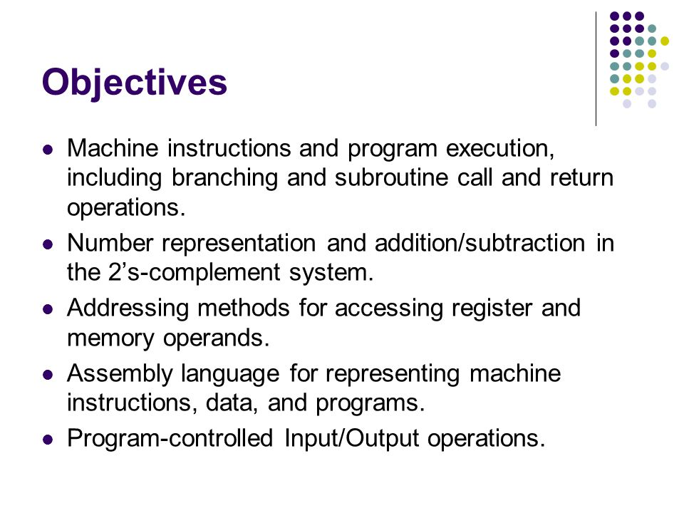 Objectives Machine instructions and program execution, including branching and subroutine call and return operations.