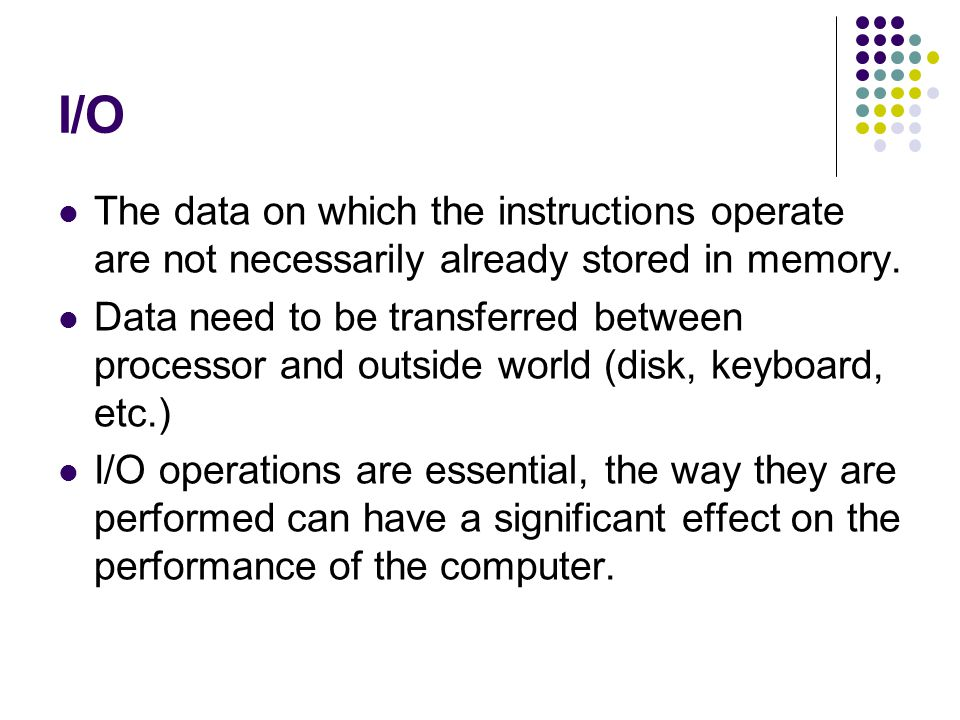 I/O The data on which the instructions operate are not necessarily already stored in memory.