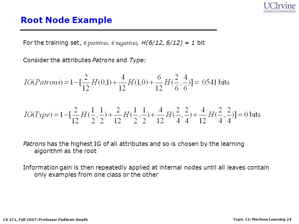 Root Node Example For the training set, 6 positives, 6 negatives, H(6/12, 6/12) = 1 bit. Consider the attributes Patrons and Type: