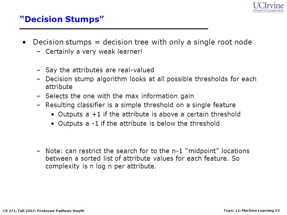 Decision Stumps Decision stumps = decision tree with only a single root node. Certainly a very weak learner!