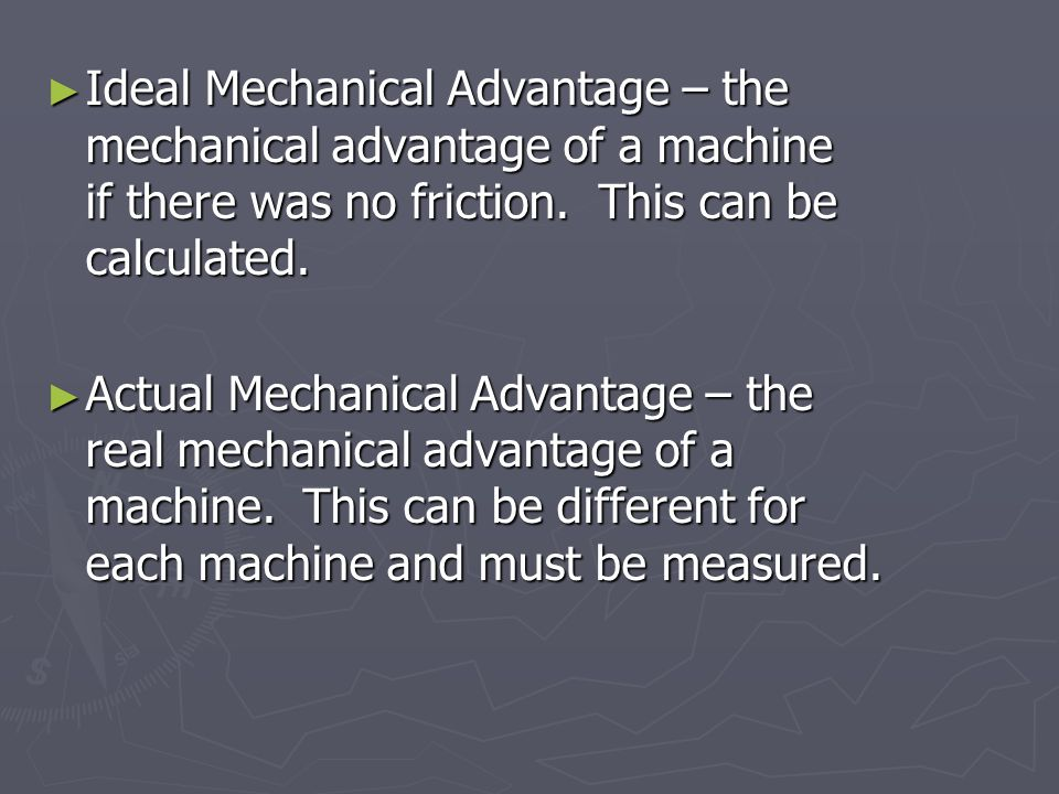 Ideal Mechanical Advantage – the mechanical advantage of a machine if there was no friction. This can be calculated.