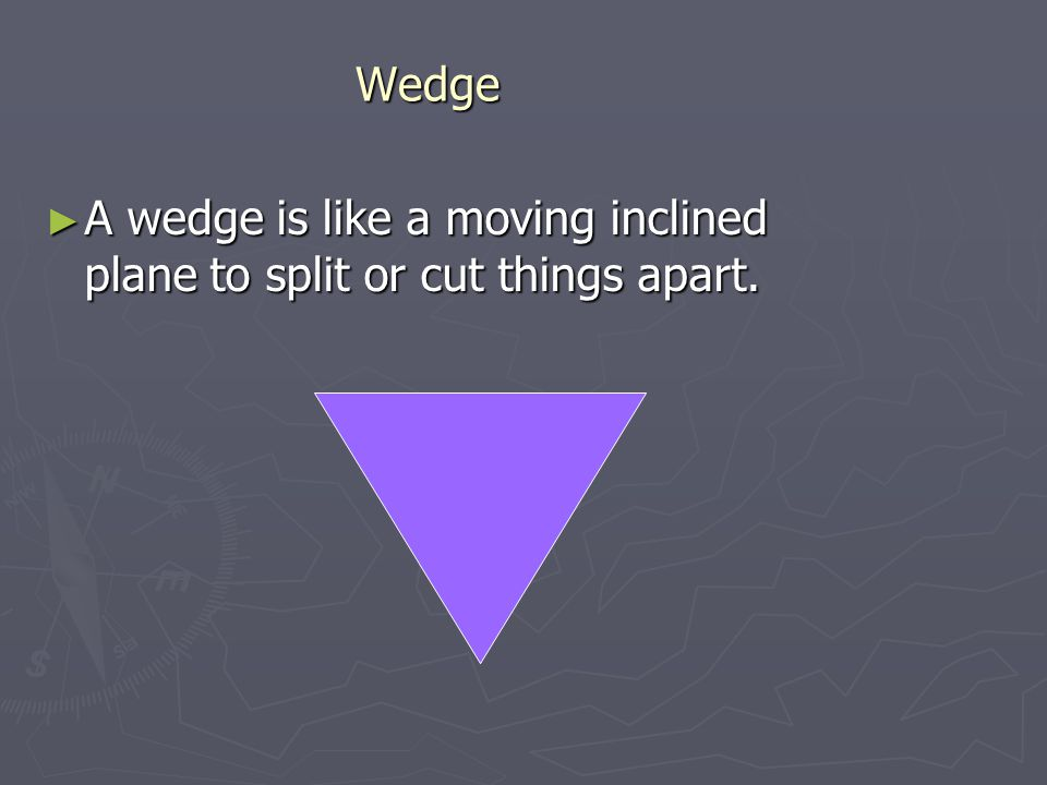 Wedge A wedge is like a moving inclined plane to split or cut things apart.