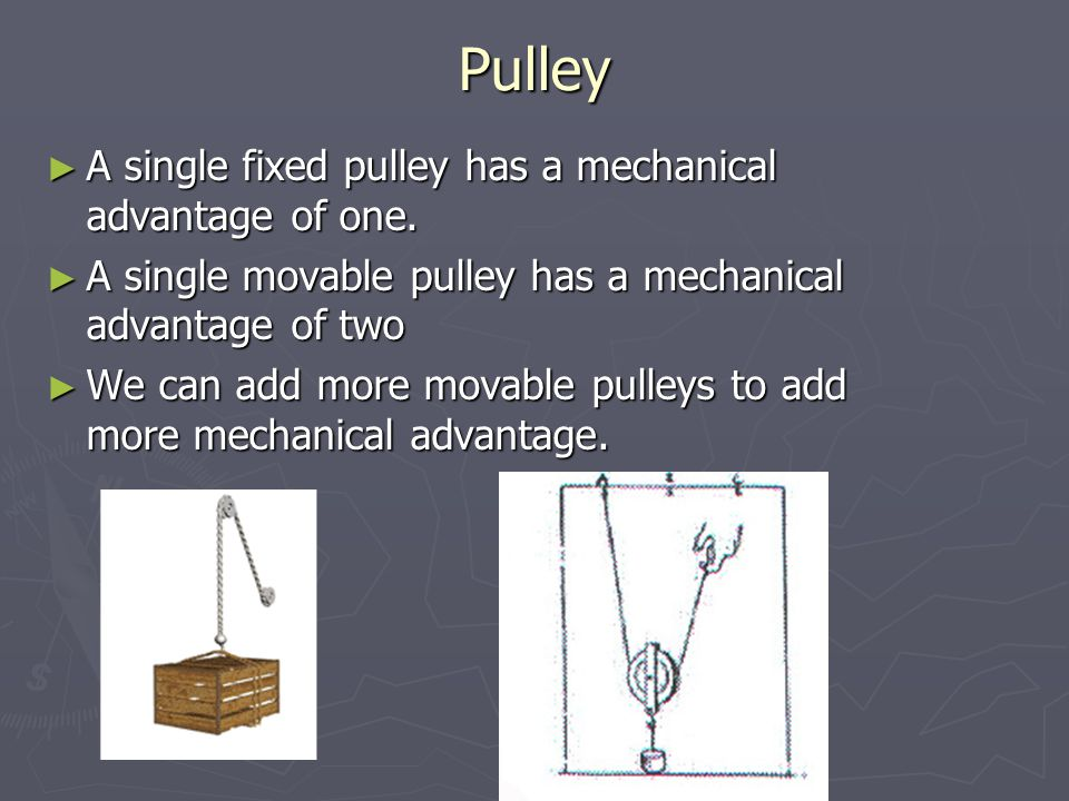Pulley A single fixed pulley has a mechanical advantage of one.