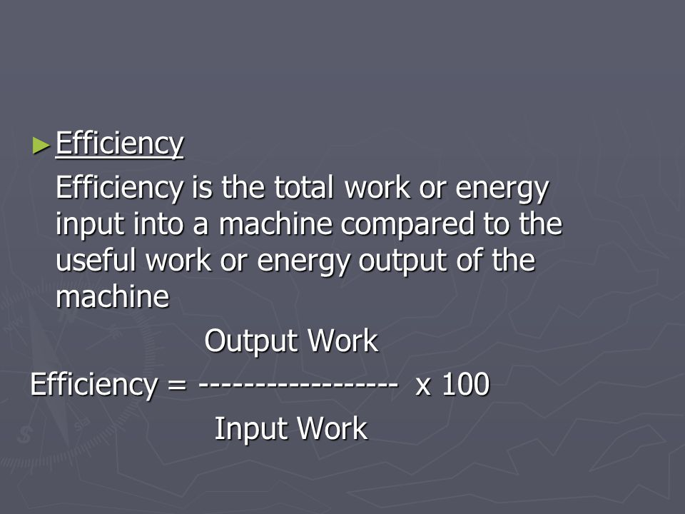 Efficiency Efficiency is the total work or energy input into a machine compared to the useful work or energy output of the machine.