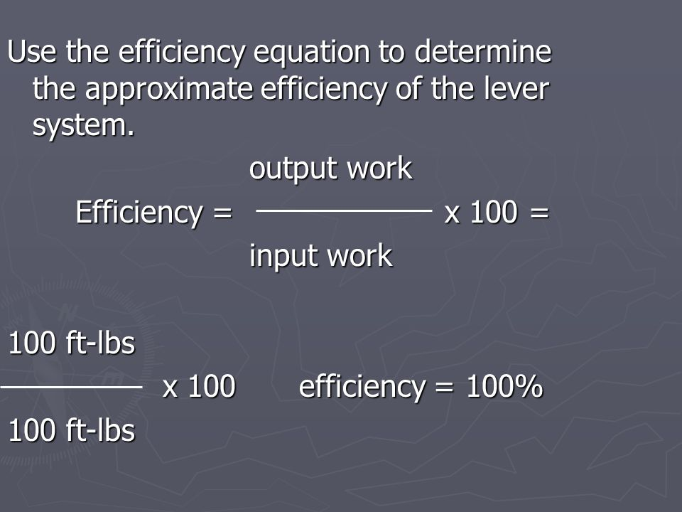 Use the efficiency equation to determine the approximate efficiency of the lever system.