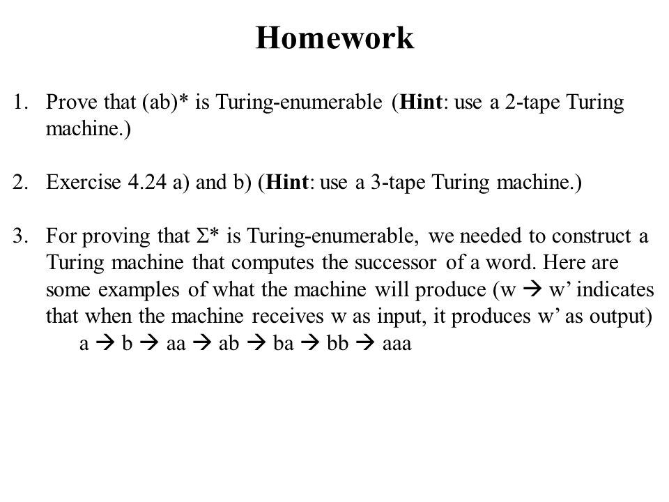 Homework Prove that (ab)* is Turing-enumerable (Hint: use a 2-tape Turing machine.) Exercise 4.24 a) and b) (Hint: use a 3-tape Turing machine.)