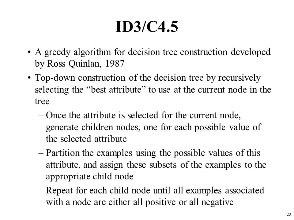 ID3/C4.5 A greedy algorithm for decision tree construction developed by Ross Quinlan, 1987.