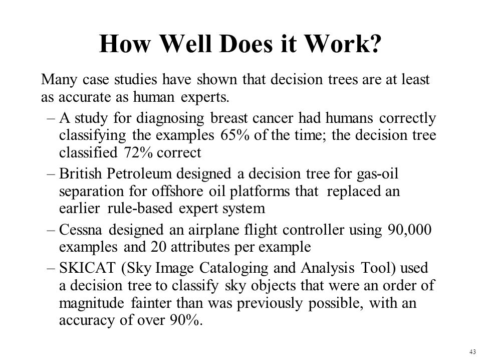 How Well Does it Work Many case studies have shown that decision trees are at least as accurate as human experts.