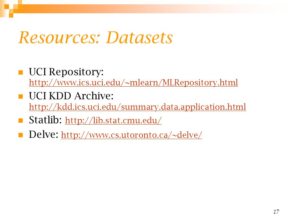 Resources: Datasets UCI Repository: http://www.ics.uci.edu/~mlearn/MLRepository.html.