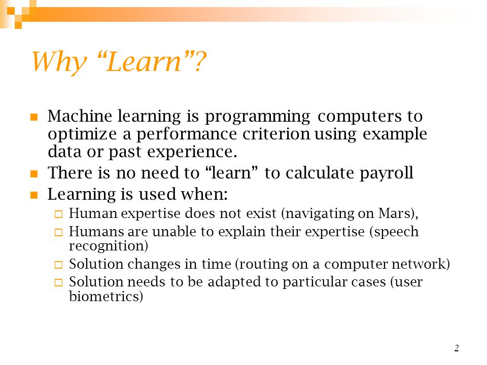 Why Learn Machine learning is programming computers to optimize a performance criterion using example data or past experience.
