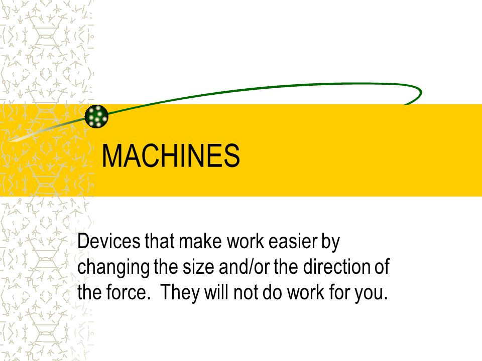 MACHINES Devices that make work easier by changing the size and/or the direction of the force.