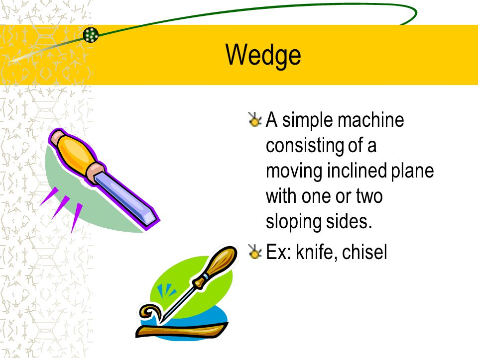 Wedge A simple machine consisting of a moving inclined plane with one or two sloping sides.