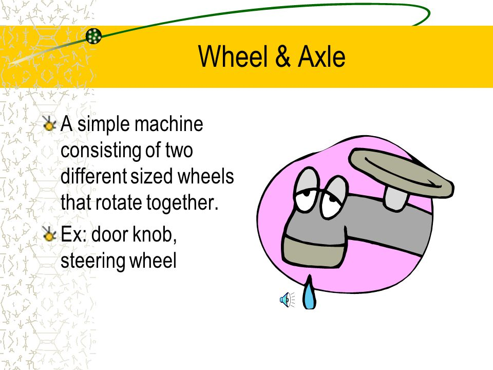 Wheel & Axle A simple machine consisting of two different sized wheels that rotate together.
