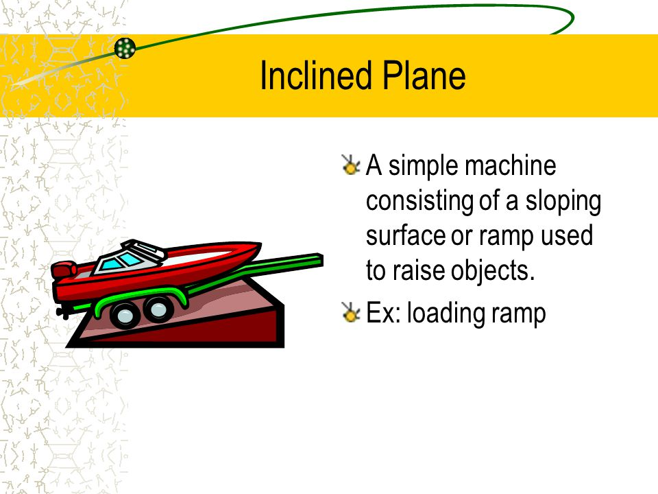 Inclined Plane A simple machine consisting of a sloping surface or ramp used to raise objects.