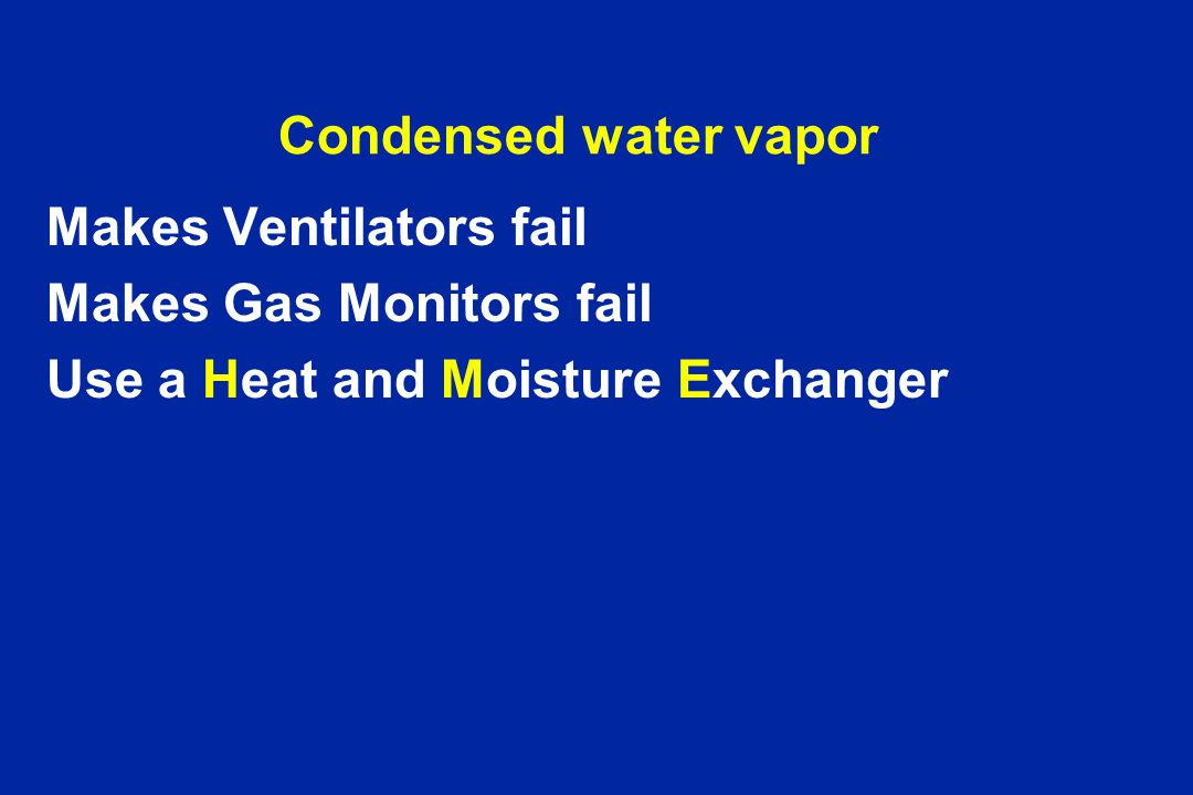 Condensed water vapor Makes Ventilators fail. Makes Gas Monitors fail.