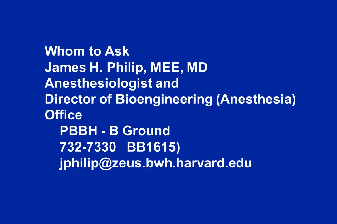 Whom to Ask James H. Philip, MEE, MD. Anesthesiologist and. Director of Bioengineering (Anesthesia)