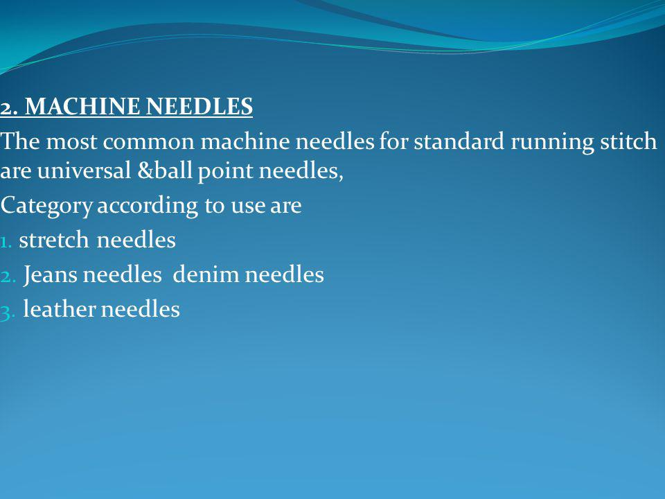 2. MACHINE NEEDLES The most common machine needles for standard running stitch are universal &ball point needles,