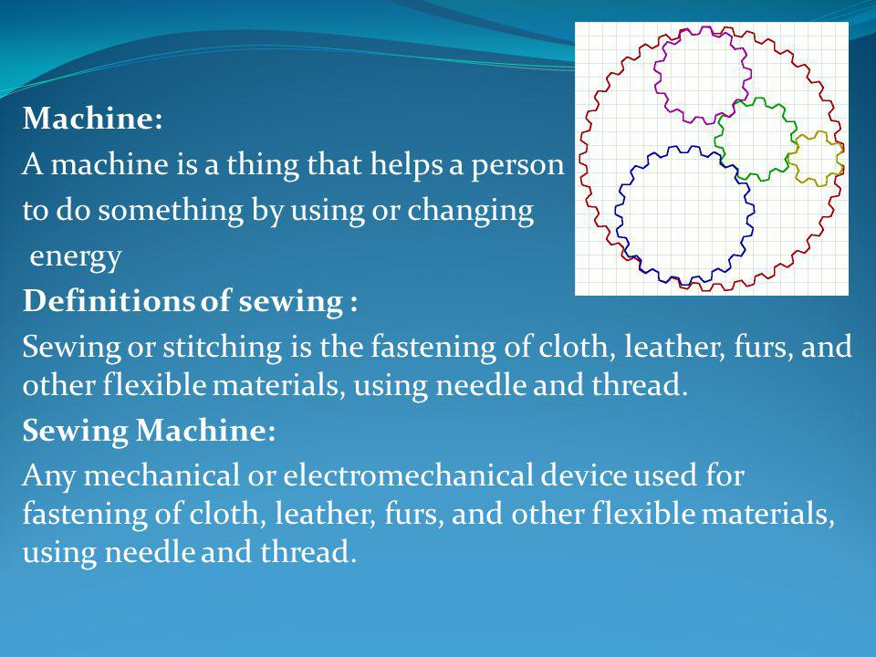 Machine: A machine is a thing that helps a person. to do something by using or changing. energy. Definitions of sewing :