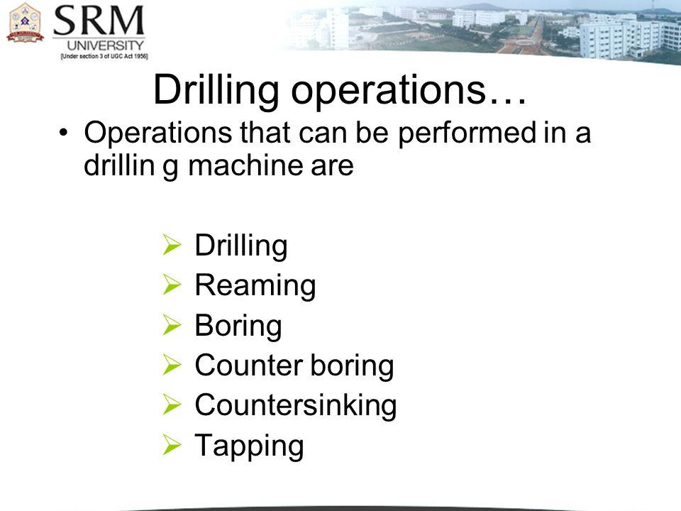 Drilling operations… Operations that can be performed in a drillin g machine are. Drilling. Reaming.