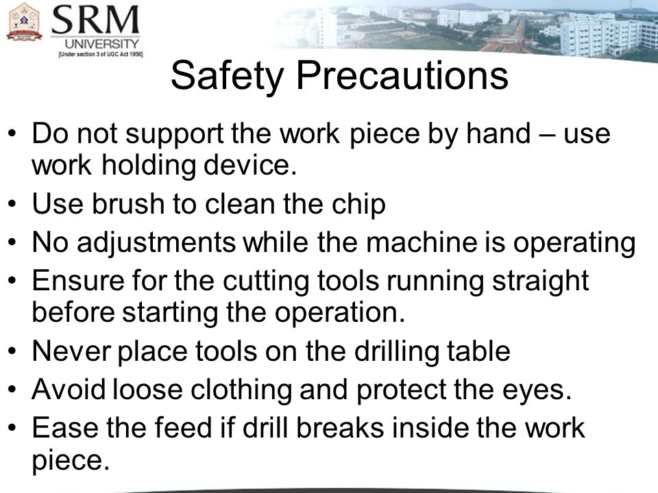 Safety Precautions Do not support the work piece by hand – use work holding device. Use brush to clean the chip.