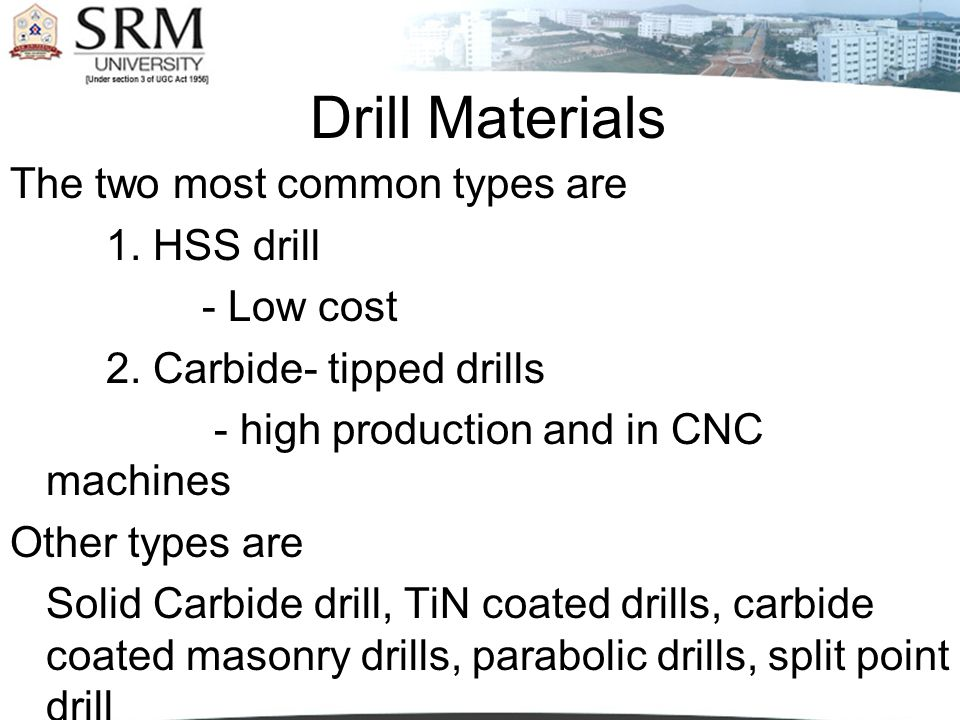 Drill Materials The two most common types are 1. HSS drill - Low cost