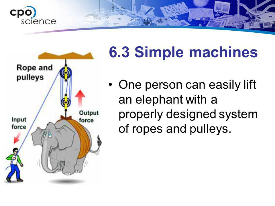 6.3 Simple machines One person can easily lift an elephant with a properly designed system of ropes and pulleys.
