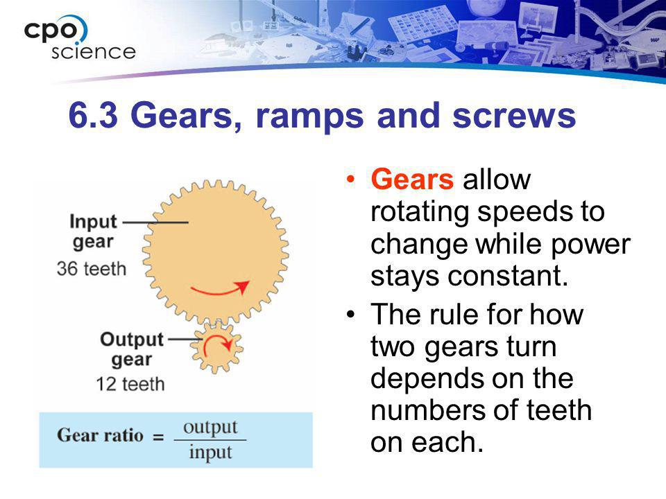 6.3 Gears, ramps and screws Gears allow rotating speeds to change while power stays constant.