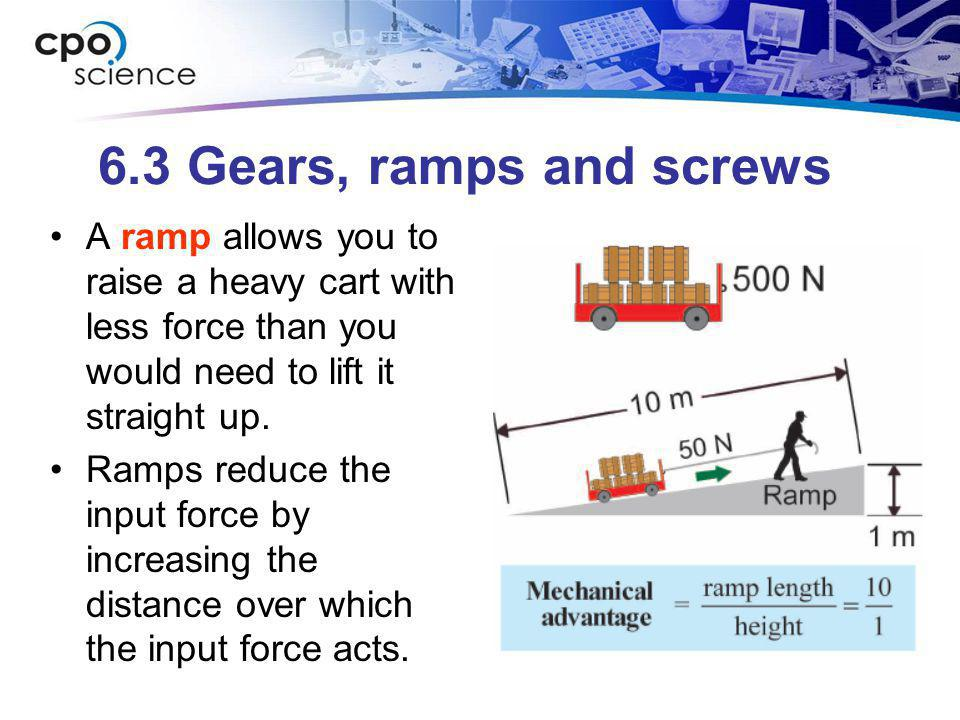 6.3 Gears, ramps and screws A ramp allows you to raise a heavy cart with less force than you would need to lift it straight up.
