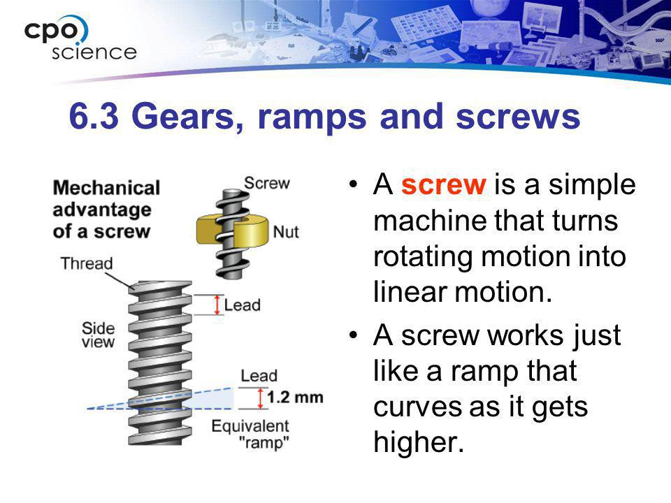 6.3 Gears, ramps and screws A screw is a simple machine that turns rotating motion into linear motion.
