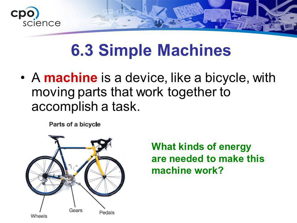 6.3 Simple Machines A machine is a device, like a bicycle, with moving parts that work together to accomplish a task.