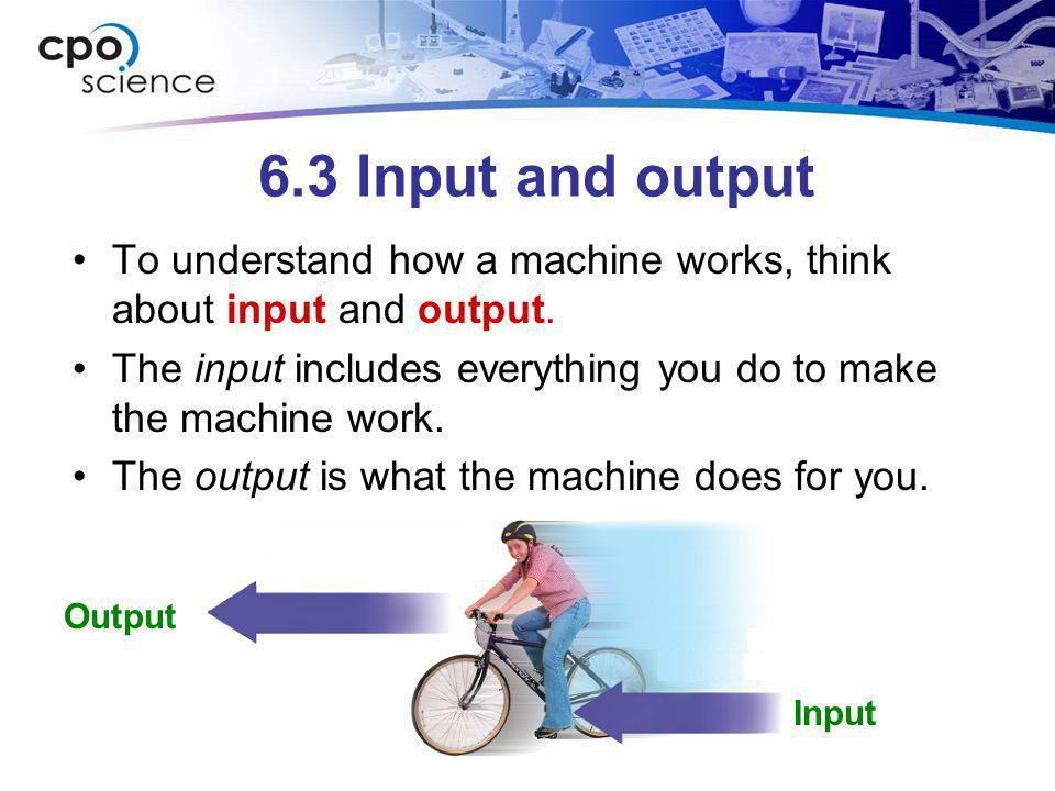 6.3 Input and output To understand how a machine works, think about input and output. The input includes everything you do to make the machine work.