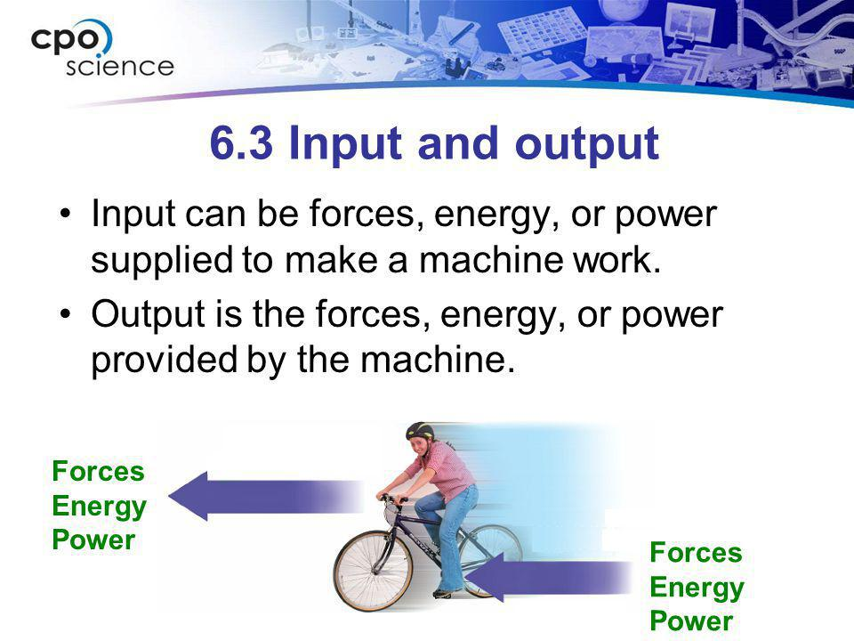 6.3 Input and output Input can be forces, energy, or power supplied to make a machine work.