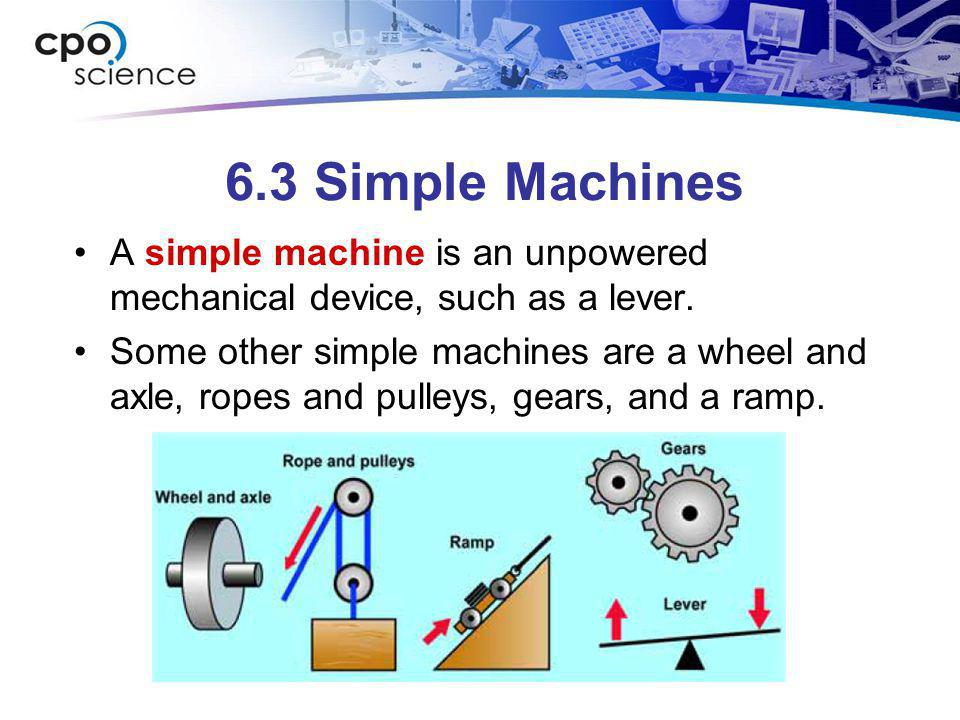 6.3 Simple Machines A simple machine is an unpowered mechanical device, such as a lever.