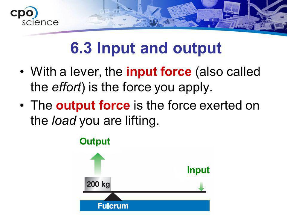 6.3 Input and output With a lever, the input force (also called the effort) is the force you apply.