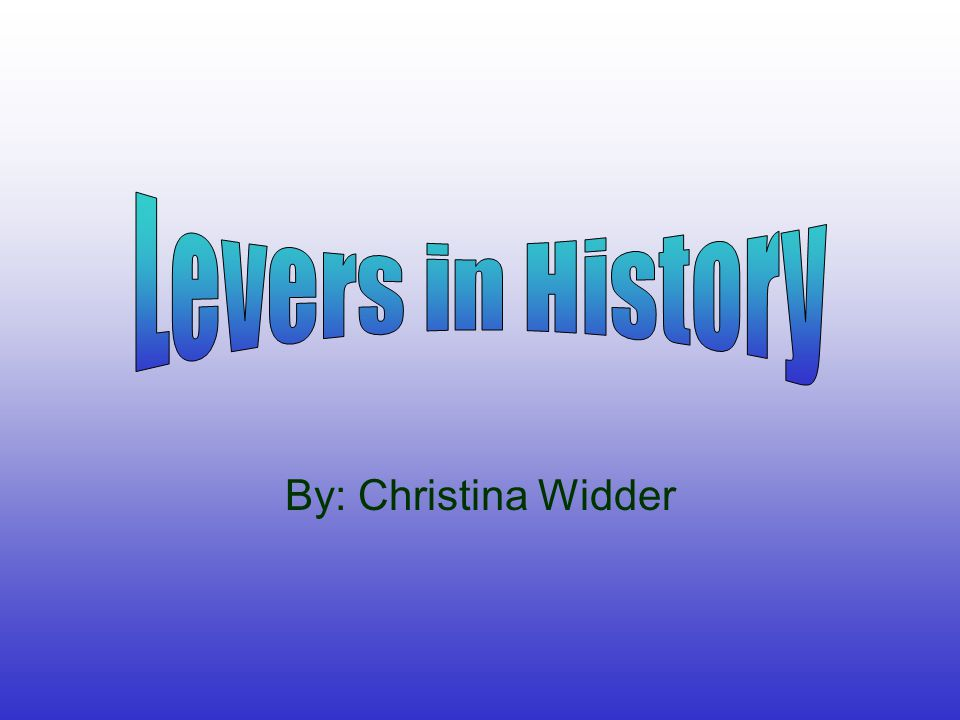 Levers in History By: Christina Widder