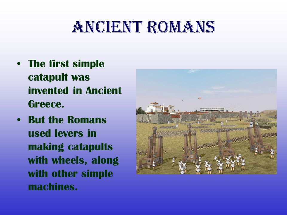 Ancient Romans The first simple catapult was invented in Ancient Greece.