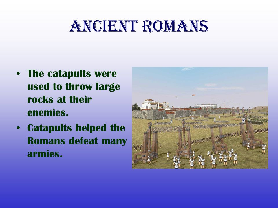 Ancient Romans The catapults were used to throw large rocks at their enemies.