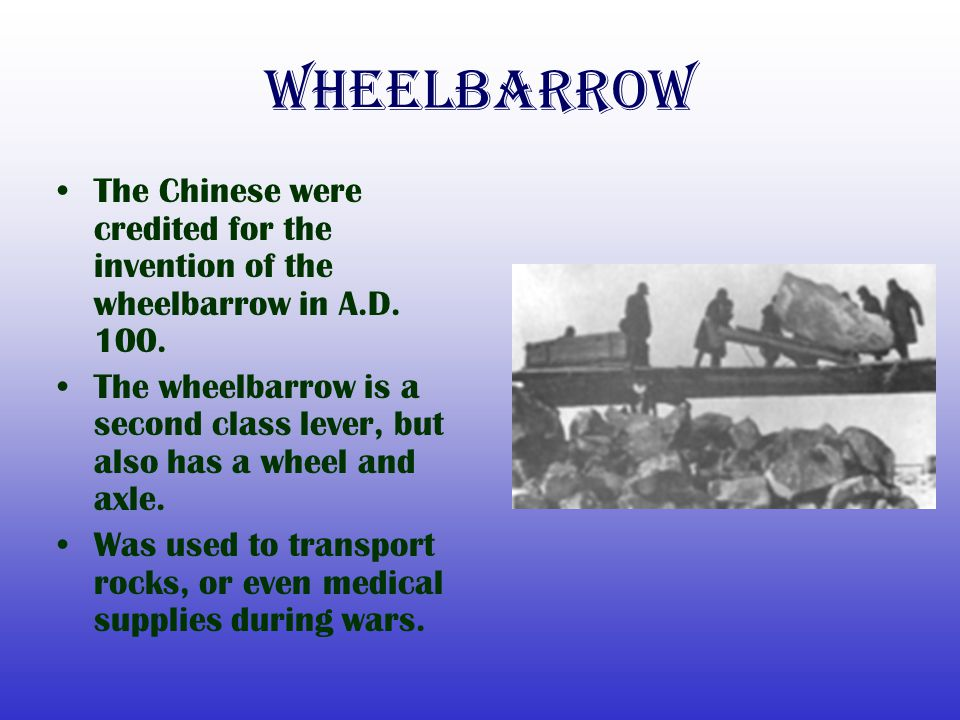 Wheelbarrow The Chinese were credited for the invention of the wheelbarrow in A.D. 100.