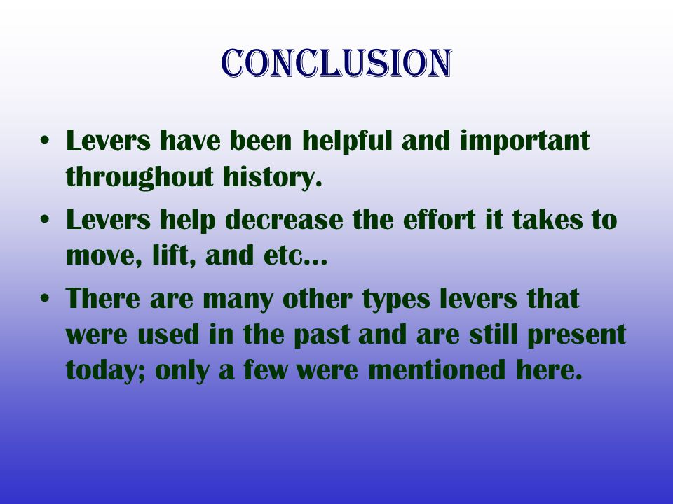 Conclusion Levers have been helpful and important throughout history.