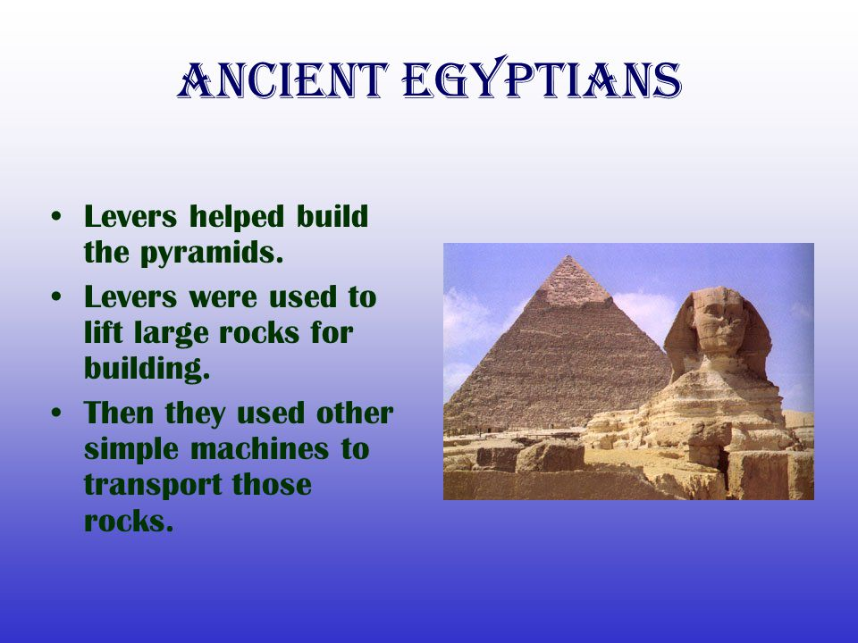 Ancient Egyptians Levers helped build the pyramids.